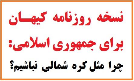 نسخه روزنامه کیهان برای جمهوری اسلامی: چرا مثل کره شمالی نباشیم؟